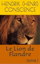Le Lion de Flandre - (tome I) ebook by Hendrik (Henri) Conscience