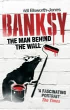 Banksy - The Man Behind the Wall eBook by Will Ellsworth-Jones