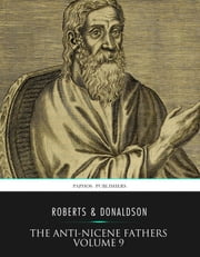 The Anti-Nicene Fathers Volume 9 ebook by Rev. Alexander Roberts,James Donaldson