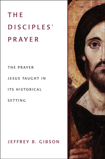 The Disciple's Prayer - The Prayer Jesus Taught in Its Historical Setting ebook by Jeffrey B. Gibson