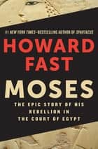 Moses - The Epic Story of His Rebellion in the Court of Egypt ebook by Howard Fast