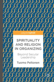 Spirituality and Religion in Organizing - Beyond Secular Leadership ebook by Tuomo Peltonen