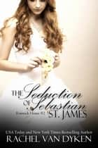 The Seduction of Sebastian St James ebook by Rachel VanDyken