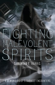Fighting Malevolent Spirits - A Demonologist's Darkest Encounters ebook by Samantha E. Harris