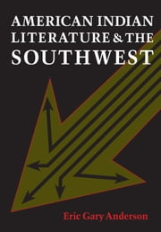 American Indian Literature and the Southwest - Contexts and Dispositions ebook by Eric Gary Anderson