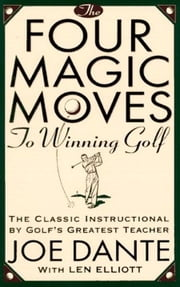 The Four Magic Moves to Winning Golf - The Classic Instructional by Golf's Greatest Teacher ebook by Joe Dante