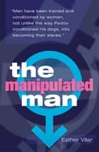The Manipulated Man ebook by Esther Vilar