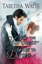 Who the Marquess Dares to Desire - Ways of Love Series, #4 電子書籍 by Tabetha Waite