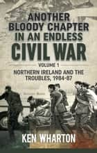 Another Bloody Chapter In An Endless Civil War. Volume 1 - Northern Ireland and the Troubles, 1984-87 ebook by Ken Wharton