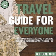 Travel Guide for Everyone: 10 Must-Know Mistakes to Avoid to Save Time, Money & Energy While Having Even More Fun! audiobook by Better Me Audio