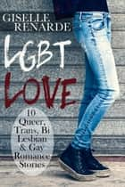 LGBT Love: 10 Queer, Trans, Bi, Lesbian and Gay Romance Stories ebook by Giselle Renarde