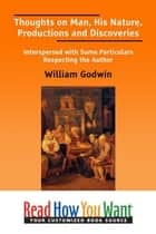 Thoughts On Man His Nature Productions And Discoveries: Interspersed With Some Particulars Respecting The Author ebook by Godwin William