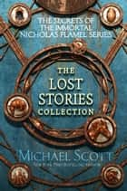 The Secrets of the Immortal Nicholas Flamel: The Lost Stories Collection ebook by Michael Scott