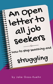 An Open Letter To All Job Seekers: How To Stop Searching And Struggling ebook by Jake Goss-Kuehn