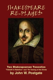 Shakespeare Re-Played: Two Shakespearean Travesties ebook by Postgate, John W.