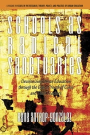 Schools as Radical Sanctuaries - Decolonizing Urban Education through the Eyes of Youth of Color ebook by René AntropGonzález