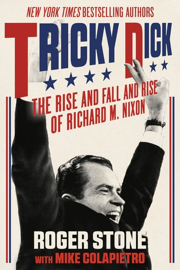 Tricky Dick - The Rise and Fall and Rise of Richard M. Nixon ebook by Roger Stone,Mike Colapietro