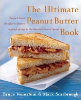 The Ultimate Peanut Butter Book - Savory and Sweet, Breakfast to Dessert, Hundereds of Ways to Use America's Favorite Spread ebook by Bruce Weinstein,Mark Scarbrough