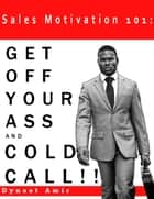 Sales Motivation 101: GET OFF YOUR ASS AND COLD CALL !!! ebook by Dynast Amir