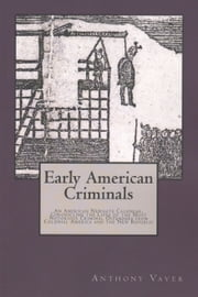 Early American Criminals: An American Newgate Calendar, Chronicling the Lives of the Most Notorious Criminal Offenders from Colonial America and the New Republic ebook by Anthony Vaver
