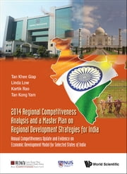 2014 Regional Competitiveness Analysis and a Master Plan on Regional Development Strategies for India - Annual Competitiveness Update and Evidence on Economic Development Model for Selected States of India ebook by Khee Giap Tan,Linda Low,Kartik Rao;Kong Yam Tan