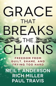 Grace That Breaks the Chains - Freedom from Guilt, Shame, and Trying Too Hard ebook by Neil T. Anderson,Rich Miller,Paul Travis