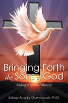 Bringing Forth the Sons of God ebook by Audrey Drummonds, PH.D.