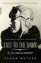 East to the Dawn - The Life of Amelia Earhart ebook by Susan Butler