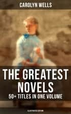 The Greatest Novels of Carolyn Wells – 50+ Titles in One Volume (Illustrated Edition) - Detective Mysteries, Romance Novels & Children's Books ebook by Carolyn Wells