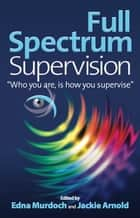 "Full Spectrum Supervision - ""Who you are, is how you supervise"" ebook by Edna Murdoch, Jackie Arnold"
