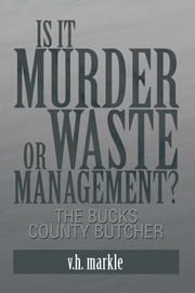 Is it Murder or Waste Management? - The Bucks County Butcher ebook by v.h. markle