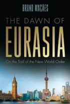 Dawn of Eurasia - On the Trail of the New World Order ebook by Bruno Maçães