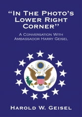 ''In The Photo's Lower Right Corner'' - A Conversation With Ambassador Harry Geisel ebook by Harold W. Geisel