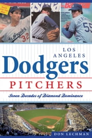 Los Angeles Dodgers Pitchers - Seven Decades of Diamond Dominance ebook by Don Lechman
