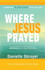Where Jesus Prayed - Illuminating the Lord's Prayer in the Holy Land ebook by Danielle Shroyer