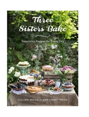 Three Sisters Bake - Delectable recipes for the every day ebook by Reith, Gillian, Reith,...