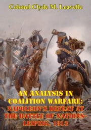 An Analysis In Coalition Warfare: Napoleon's Defeat At The Battle Of Nations-Leipzig, 1813 ebook by Colonel Clyde M. Leavelle