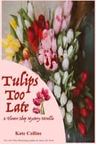 Tulips Too Late ebook by Kate Collins