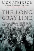 The Long Gray Line - The American Journey of West Point's Class of 1966 ebook by Rick Atkinson, Rick Atkinson
