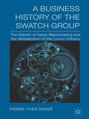A Business History of the Swatch Group - The Rebirth of Swiss Watchmaking and the Globalization of the Luxury Industry ebook by Pierre-Yves Donzé