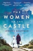 The Women of the Castle - the moving New York Times bestseller for readers of ALL THE LIGHT WE CANNOT SEE ebook by Jessica Shattuck