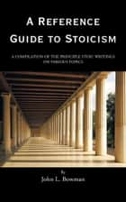 A Reference Guide to Stoicism - A Compilation of the Principle Stoic Writings on Various Topics ebook by John L. Bowman