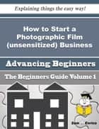 How to Start a Photographic Film (unsensitized) Business (Beginners Guide) - How to Start a Photographic Film (unsensitized) Business (Beginners Guide) 電子書 by Ha Grady