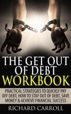 The Get Out of Debt Workbook: Practical Strategies to Quickly Pay Off Debt, How to Stay Out of Debt, Save Money & Achieve Financial Success ebook by Richard Carroll