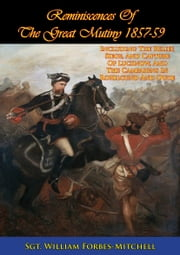 Reminiscences Of The Great Mutiny 1857-59 [Illustrated Edition] - Including The Relief, Siege, And Capture Of Lucknow, And The Campaigns In Rohilcund And Oude ebook by Sgt. William Forbes-Mitchell