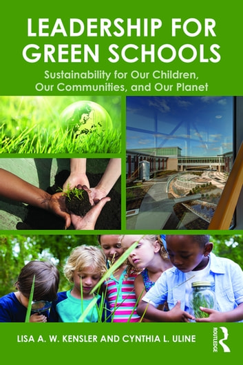 Leadership for Green Schools - Sustainability for Our Children, Our Communities, and Our Planet ebook by Lisa A. W. Kensler,Cynthia L. Uline