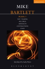 Bartlett Plays: 1 - My Child, Contractions, Artefacts, Cock, Not Talking ebook by Mike Bartlett