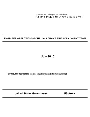 Army Tactics, Techniques, and Procedures ATTP 3-34.23 (FM 5-71-100, 5-100-15, 5-116) ENGINEER OPERATIONS–ECHELONS ABOVE BRIGADE COMBAT TEAM July 2010 ebook by United States Government  US Army