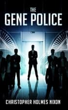 The Gene Police ebook by Christopher Holmes Nixon