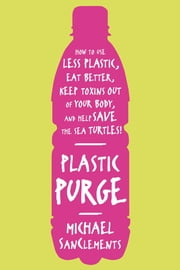 Plastic Purge - How to Use Less Plastic, Eat Better, Keep Toxins Out of Your Body, and Help Save the Sea Turtles! ebook by Michael SanClements